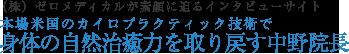 (株)ゼロメディカルが素顔に迫るインタビューサイト 本場米国のカイロプラクティック技術で 身体の自然治癒力を取り戻す中野院長